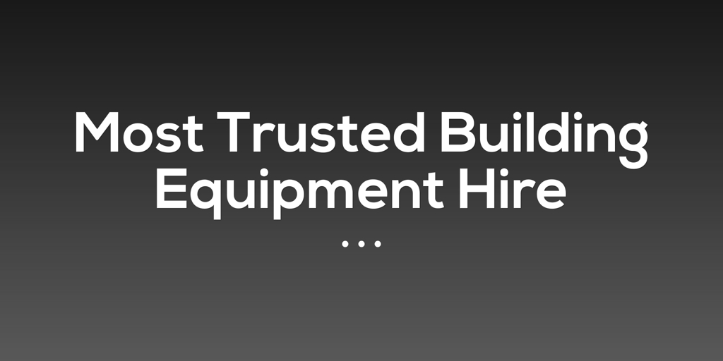 Most Trusted Building Equipment Hire Kensington